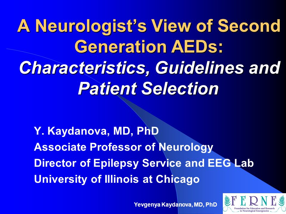 Yevgenya Kaydanova, MD, PhD A Neurologist's View of Second Generation AEDs: Characteristics, Guidelines and Patient Selection Y. Kaydanova, MD, PhD As