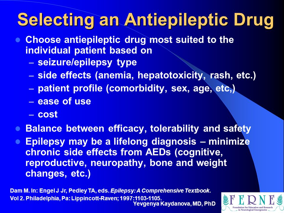 Yevgenya Kaydanova, MD, PhD Selecting an Antiepileptic Drug Choose antiepileptic drug most suited to the individual patient based on – seizure/epileps