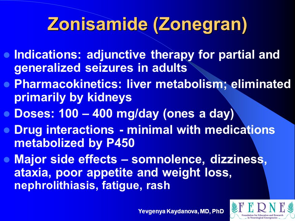 Yevgenya Kaydanova, MD, PhD Zonisamide (Zonegran) Indications: adjunctive therapy for partial and generalized seizures in adults Pharmacokinetics: liv