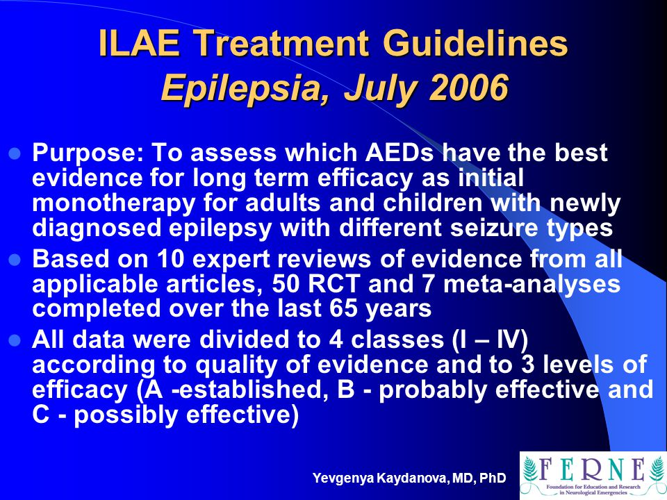 Yevgenya Kaydanova, MD, PhD ILAE Treatment Guidelines Epilepsia, July 2006 Purpose: To assess which AEDs have the best evidence for long term efficacy