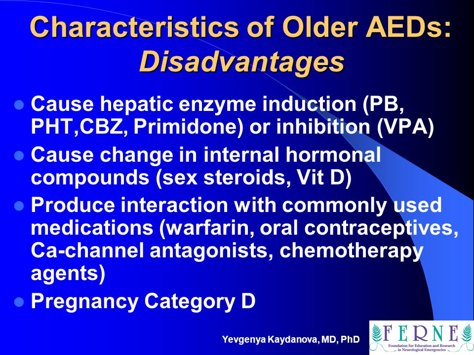 Yevgenya Kaydanova, MD, PhD Characteristics of Older AEDs: Disadvantages Cause hepatic enzyme induction (PB, PHT,CBZ, Primidone) or inhibition (VPA) C