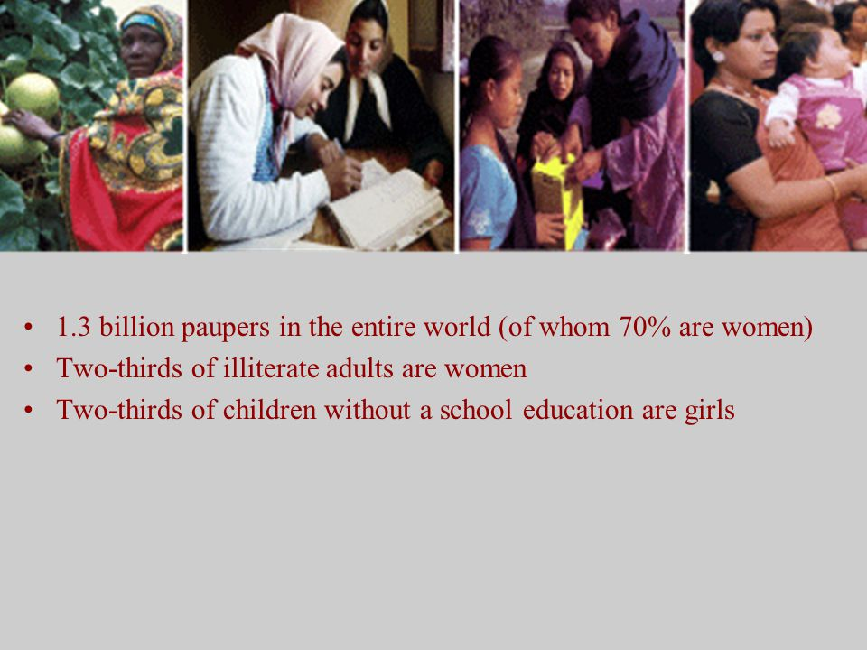 1.3 billion paupers in the entire world (of whom 70% are women) Two-thirds of illiterate adults are women