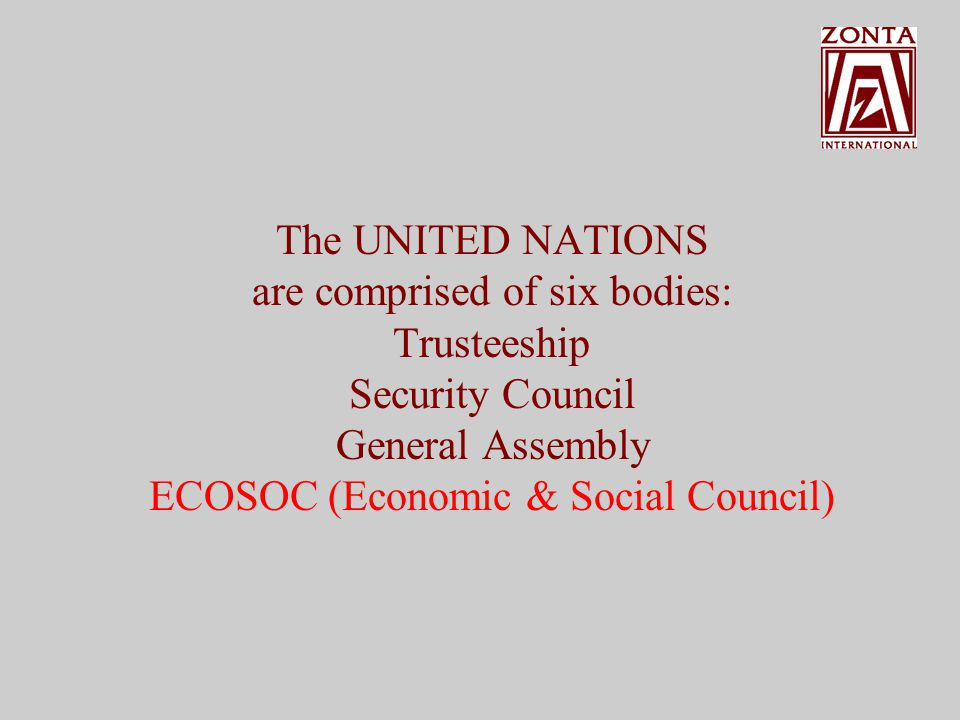 The UNITED NATIONS are comprised of six bodies: Trusteeship Security Council General Assembly