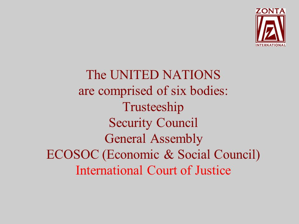 The UNITED NATIONS are comprised of six bodies: Trusteeship Security Council General Assembly ECOSOC (Economic & Social Council)