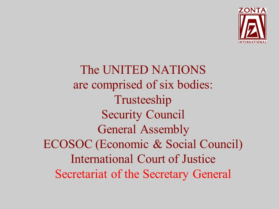 The UNITED NATIONS are comprised of six bodies: Trusteeship Security Council General Assembly ECOSOC (Economic & Social Council) International Court of Justice