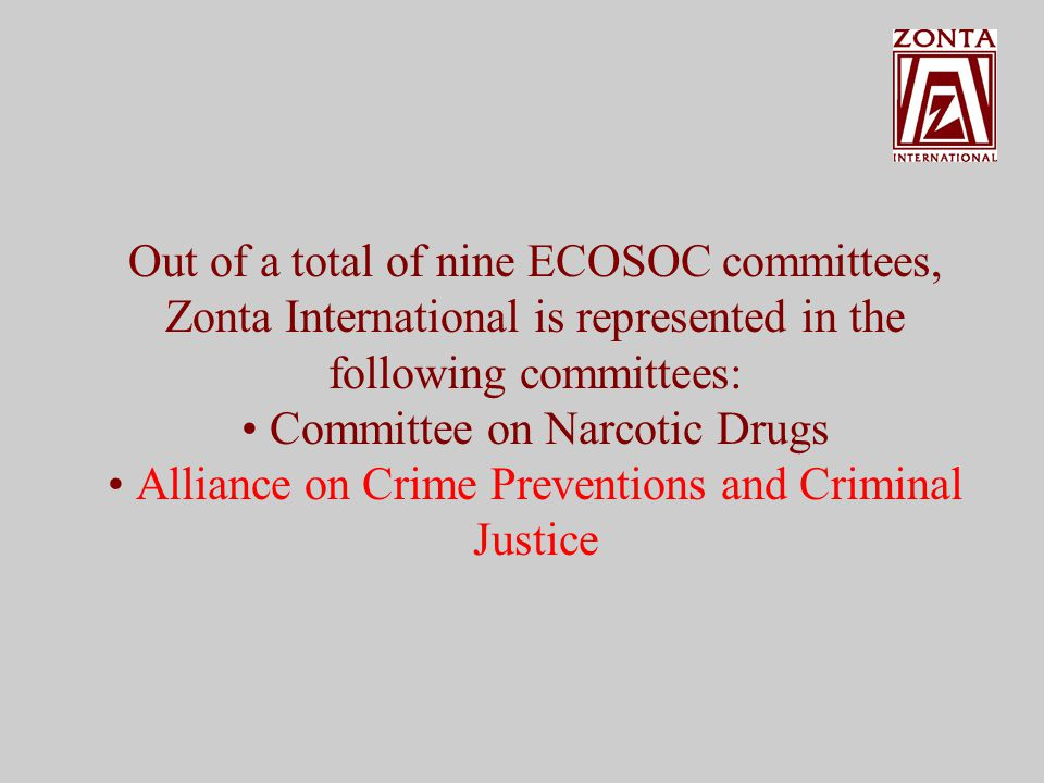 Out of a total of nine ECOSOC committees, Zonta International is represented in the following committees: Committee on Narcotic Drugs