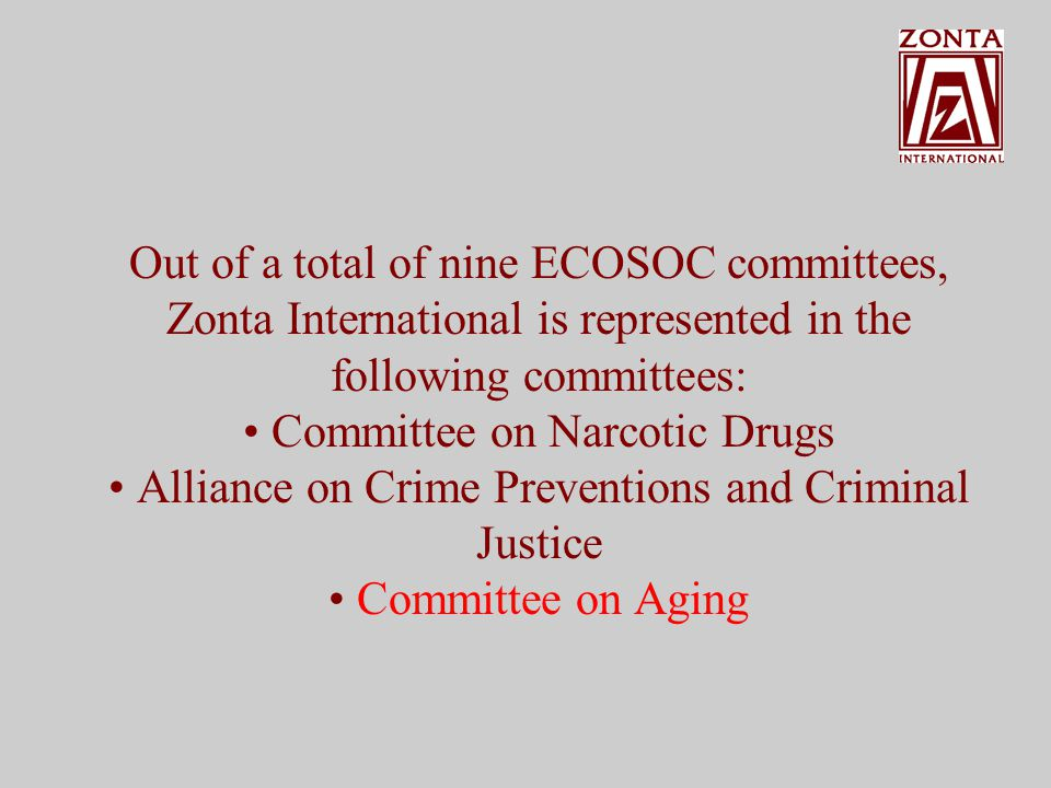 Out of a total of nine ECOSOC committees, Zonta International is represented in the following committees: Committee on Narcotic Drugs Alliance on Crime Preventions and Criminal Justice
