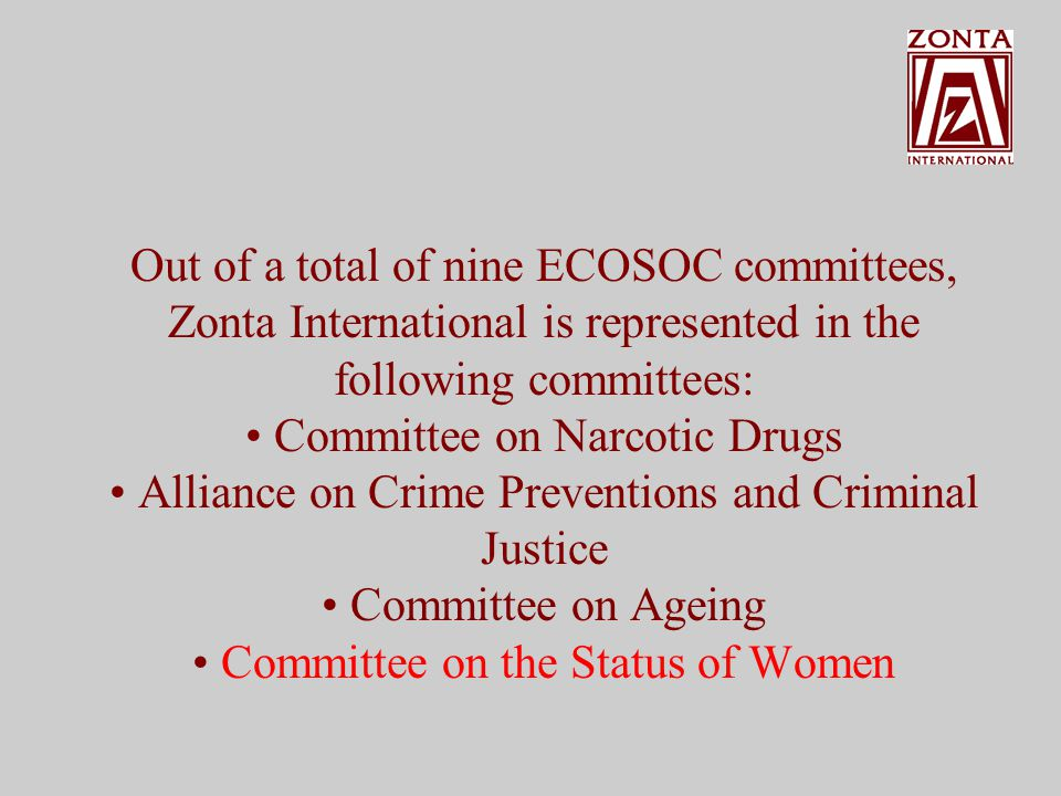 Out of a total of nine ECOSOC committees, Zonta International is represented in the following committees: Committee on Narcotic Drugs Alliance on Crime Preventions and Criminal Justice Committee on Aging