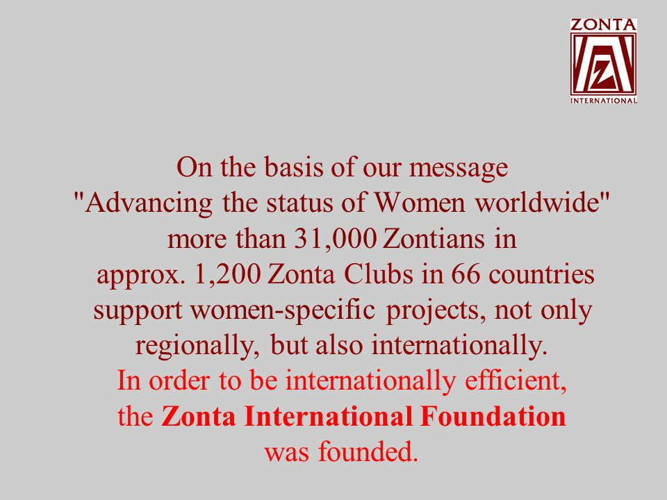 On the basis of our message Advancing the status of women worldwide more than 31,000 Zontians in 66 countries around the world support women-specific projects, not only regionally, but also internationally.