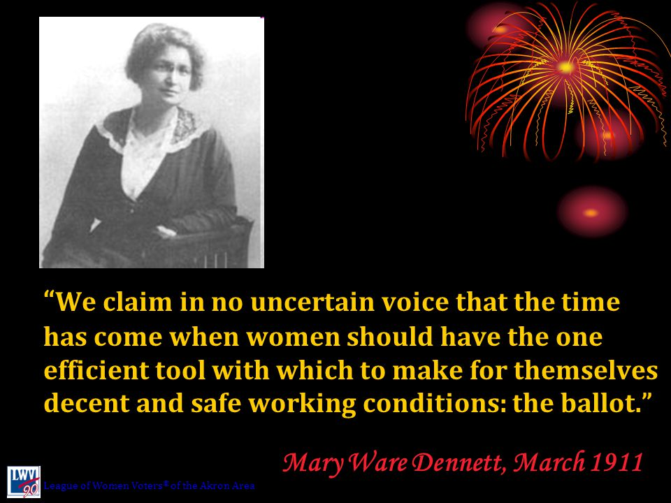 We claim in no uncertain voice that the time has come when women should have the one efficient tool with which to make for themselves decent and safe working conditions: the ballot. Mary Ware Dennett, March 1911 League of Women Voters ® of the Akron Area