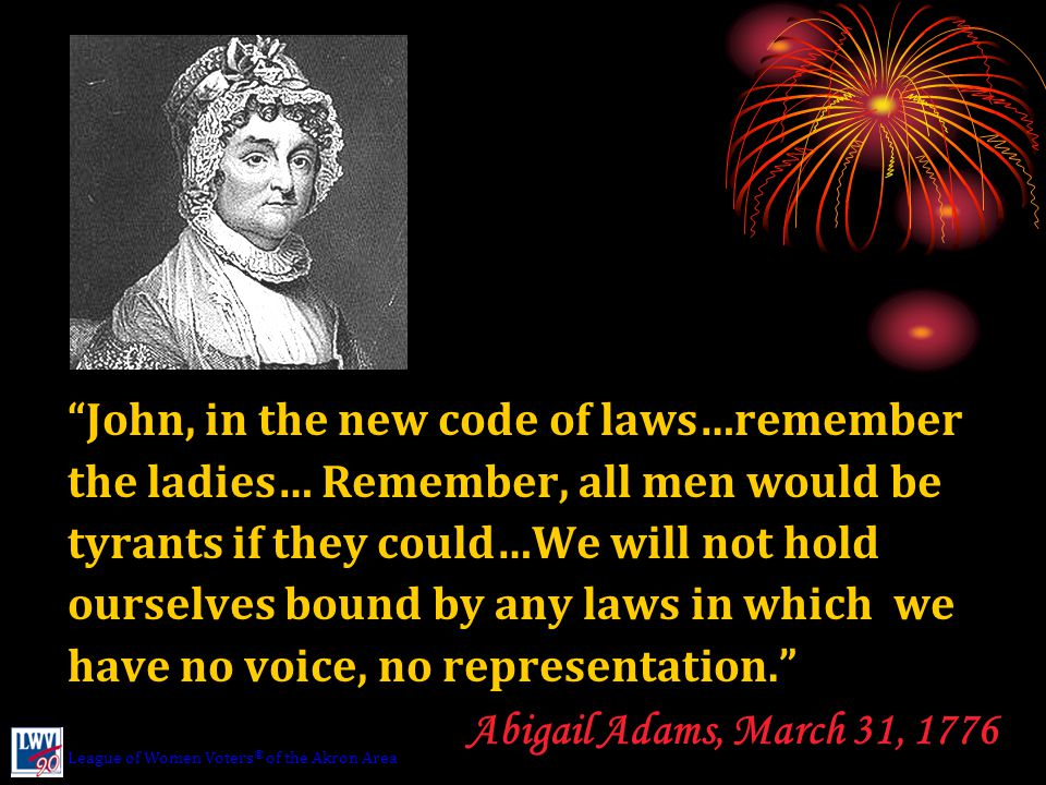 John, in the new code of laws…remember the ladies… Remember, all men would be tyrants if they could…We will not hold ourselves bound by any laws in which we have no voice, no representation. Abigail Adams, March 31, 1776 League of Women Voters ® of the Akron Area