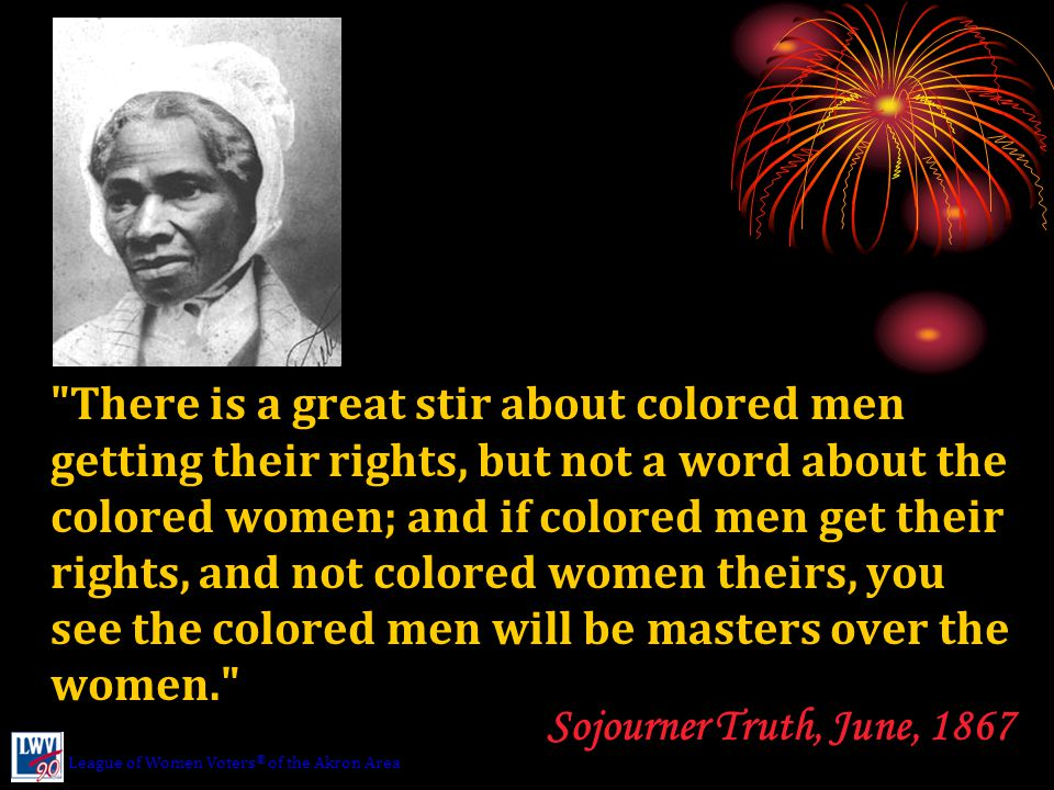 There is a great stir about colored men getting their rights, but not a word about the colored women; and if colored men get their rights, and not colored women theirs, you see the colored men will be masters over the women. Sojourner Truth, June, 1867 League of Women Voters ® of the Akron Area