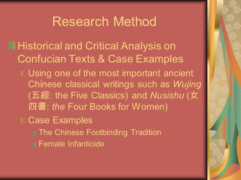 Research Method Historical and Critical Analysis on Confucian Texts & Case Examples Using one of the most important ancient Chinese classical writings such as Wujing ( 五經 : the Five Classics) and Nusishu ( 女 四書 : the Four Books for Women) Case Examples The Chinese Footbinding Tradition Female Infanticide