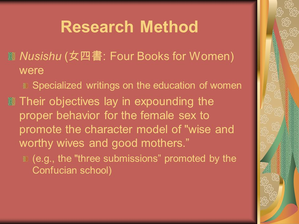 Research Method Nusishu ( 女四書 : Four Books for Women) were Specialized writings on the education of women Their objectives lay in expounding the proper behavior for the female sex to promote the character model of wise and worthy wives and good mothers. (e.g., the three submissions promoted by the Confucian school)