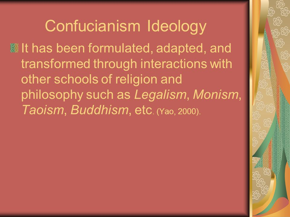 Confucianism Ideology It has been formulated, adapted, and transformed through interactions with other schools of religion and philosophy such as Legalism, Monism, Taoism, Buddhism, etc.