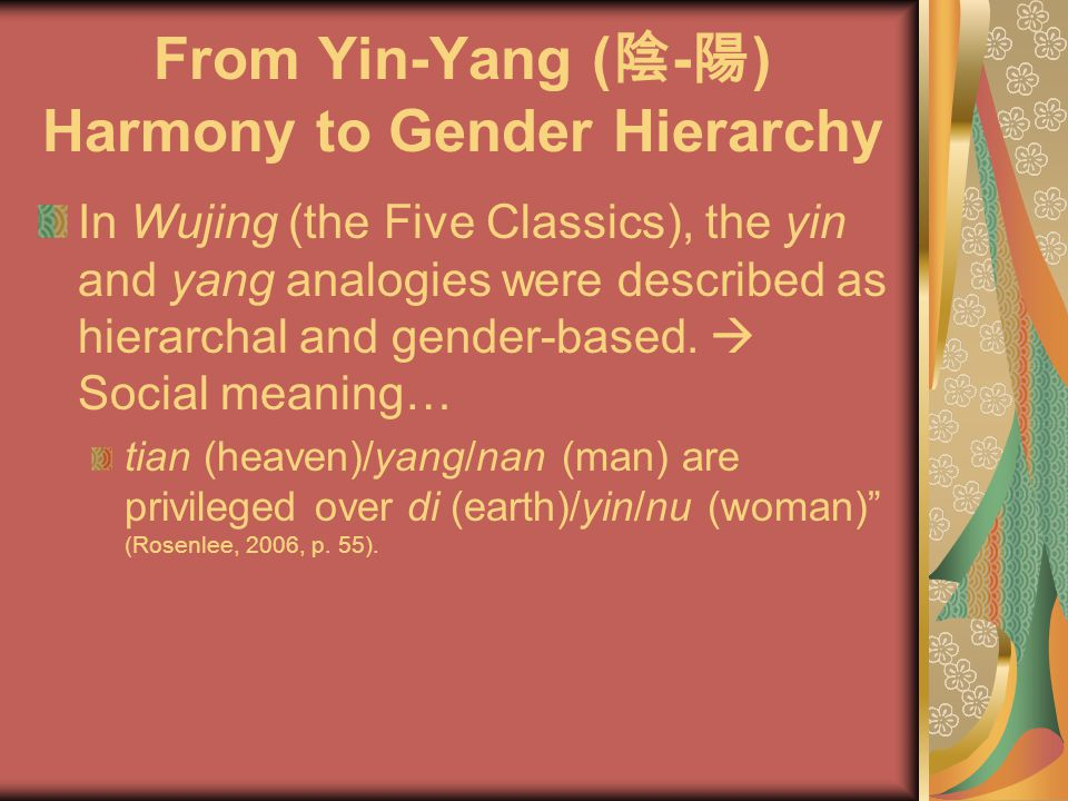 From Yin-Yang ( 陰 - 陽 ) Harmony to Gender Hierarchy In Wujing (the Five Classics), the yin and yang analogies were described as hierarchal and gender-based.