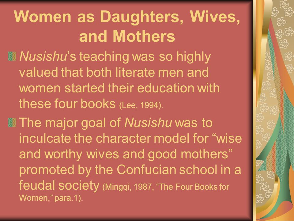 Women as Daughters, Wives, and Mothers Nusishu's teaching was so highly valued that both literate men and women started their education with these four books (Lee, 1994).