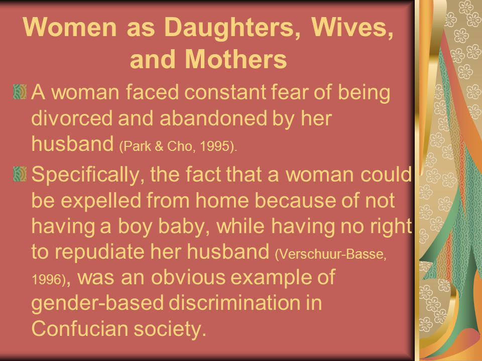 Women as Daughters, Wives, and Mothers A woman faced constant fear of being divorced and abandoned by her husband (Park & Cho, 1995).