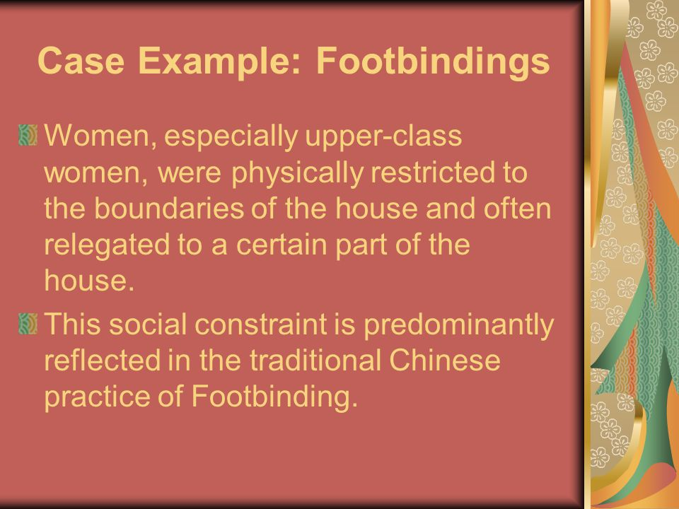 Case Example: Footbindings Women, especially upper-class women, were physically restricted to the boundaries of the house and often relegated to a certain part of the house.