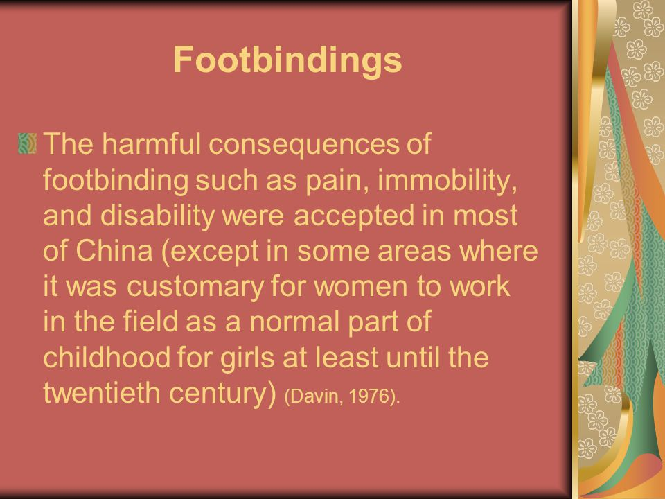 Footbindings The harmful consequences of footbinding such as pain, immobility, and disability were accepted in most of China (except in some areas where it was customary for women to work in the field as a normal part of childhood for girls at least until the twentieth century) (Davin, 1976).
