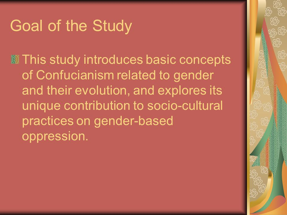 Goal of the Study This study introduces basic concepts of Confucianism related to gender and their evolution, and explores its unique contribution to socio-cultural practices on gender-based oppression.
