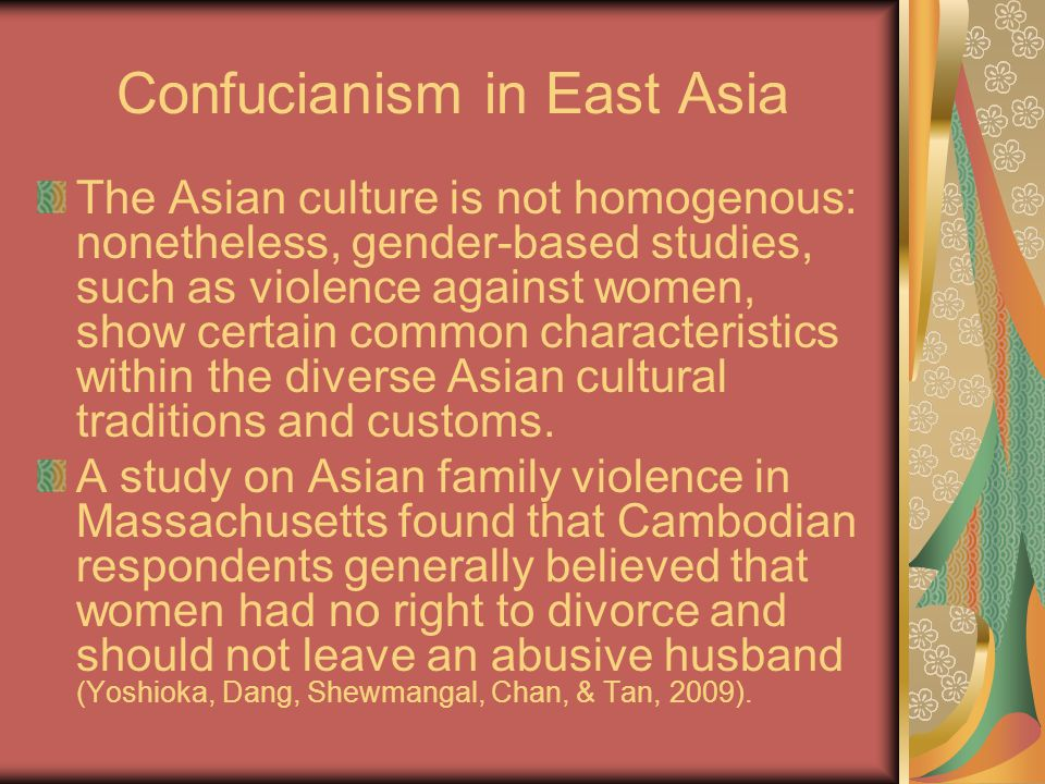 Confucianism in East Asia The Asian culture is not homogenous: nonetheless, gender-based studies, such as violence against women, show certain common characteristics within the diverse Asian cultural traditions and customs.