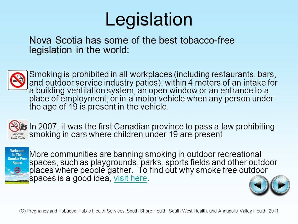 Legislation Nova Scotia has some of the best tobacco-free legislation in the world: Smoking is prohibited in all workplaces (including restaurants, bars, and outdoor service industry patios); within 4 meters of an intake for a building ventilation system, an open window or an entrance to a place of employment; or in a motor vehicle when any person under the age of 19 is present in the vehicle.