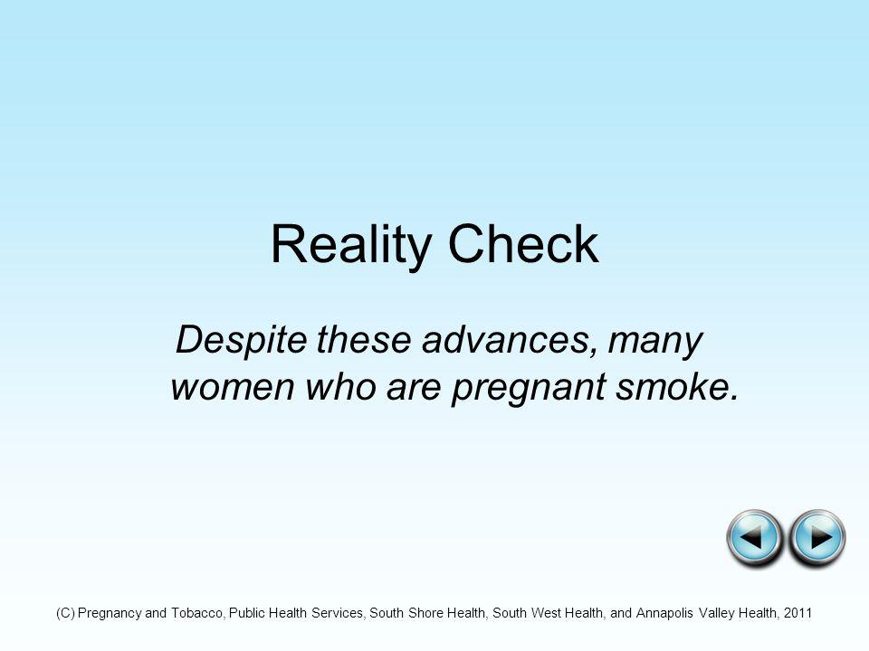 Reality Check Despite these advances, many women who are pregnant smoke.