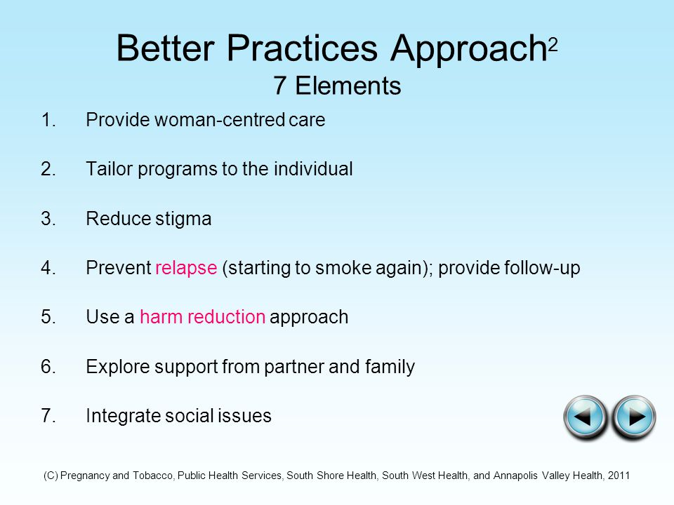 Better Practices Approach 2 7 Elements 1.Provide woman-centred care 2.Tailor programs to the individual 3.Reduce stigma 4.Prevent relapse (starting to smoke again); provide follow-up 5.Use a harm reduction approach 6.Explore support from partner and family 7.Integrate social issues (C) Pregnancy and Tobacco, Public Health Services, South Shore Health, South West Health, and Annapolis Valley Health, 2011