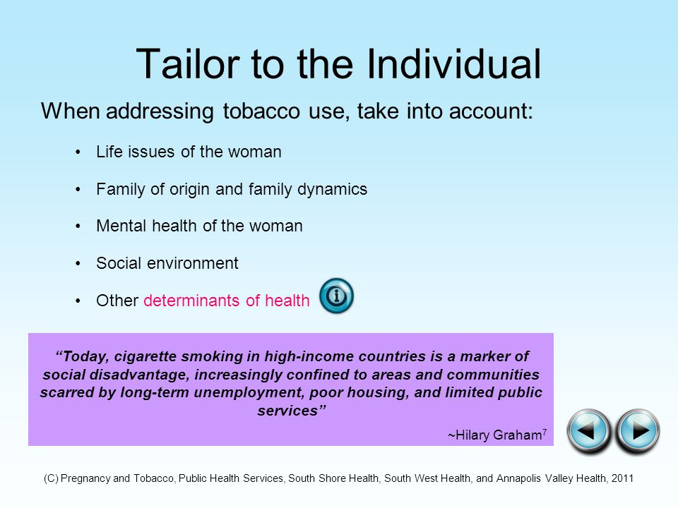 Tailor to the Individual When addressing tobacco use, take into account: Life issues of the woman Family of origin and family dynamics Mental health of the woman Social environment Other determinants of health Today, cigarette smoking in high-income countries is a marker of social disadvantage, increasingly confined to areas and communities scarred by long-term unemployment, poor housing, and limited public services ~Hilary Graham 7 (C) Pregnancy and Tobacco, Public Health Services, South Shore Health, South West Health, and Annapolis Valley Health, 2011