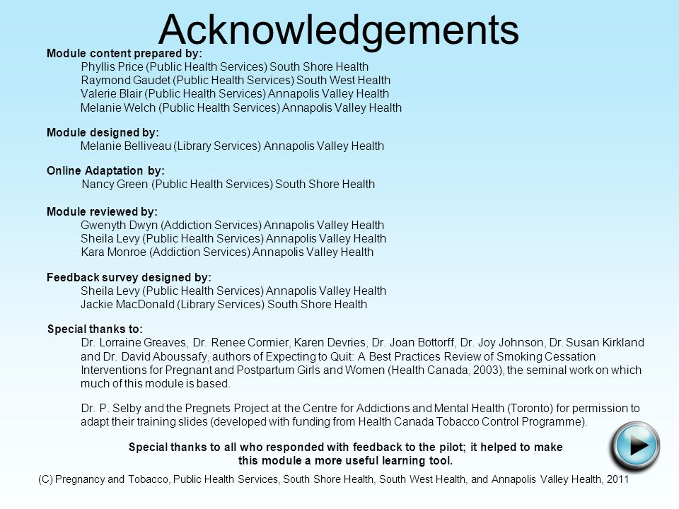(C) Pregnancy and Tobacco, Public Health Services, South Shore Health, South West Health, and Annapolis Valley Health, 2011 Acknowledgements Module content prepared by: Phyllis Price (Public Health Services) South Shore Health Raymond Gaudet (Public Health Services) South West Health Valerie Blair (Public Health Services) Annapolis Valley Health Melanie Welch (Public Health Services) Annapolis Valley Health Module designed by: Melanie Belliveau (Library Services) Annapolis Valley Health Online Adaptation by: Nancy Green (Public Health Services) South Shore Health Module reviewed by: Gwenyth Dwyn (Addiction Services) Annapolis Valley Health Sheila Levy (Public Health Services) Annapolis Valley Health Kara Monroe (Addiction Services) Annapolis Valley Health Feedback survey designed by: Sheila Levy (Public Health Services) Annapolis Valley Health Jackie MacDonald (Library Services) South Shore Health Special thanks to: Dr.