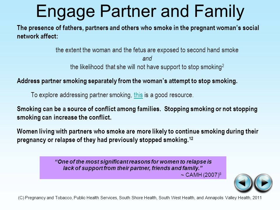 Engage Partner and Family The presence of fathers, partners and others who smoke in the pregnant woman's social network affect: the extent the woman and the fetus are exposed to second hand smoke and the likelihood that she will not have support to stop smoking 2 Address partner smoking separately from the woman's attempt to stop smoking.