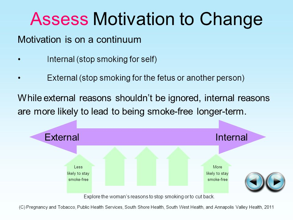 Assess Motivation to Change Motivation is on a continuum Internal (stop smoking for self) External (stop smoking for the fetus or another person) While external reasons shouldn't be ignored, internal reasons are more likely to lead to being smoke-free longer-term.