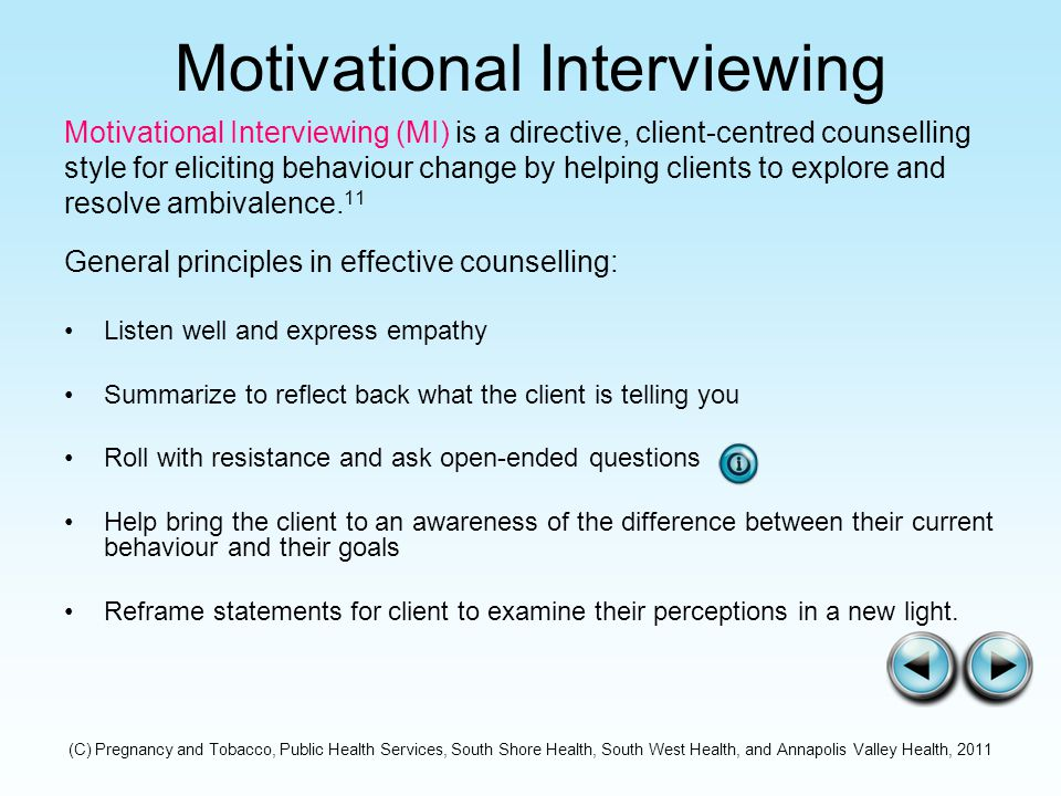 Motivational Interviewing Motivational Interviewing (MI) is a directive, client-centred counselling style for eliciting behaviour change by helping clients to explore and resolve ambivalence.