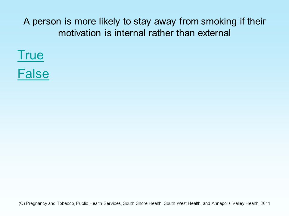 A person is more likely to stay away from smoking if their motivation is internal rather than external True False (C) Pregnancy and Tobacco, Public Health Services, South Shore Health, South West Health, and Annapolis Valley Health, 2011