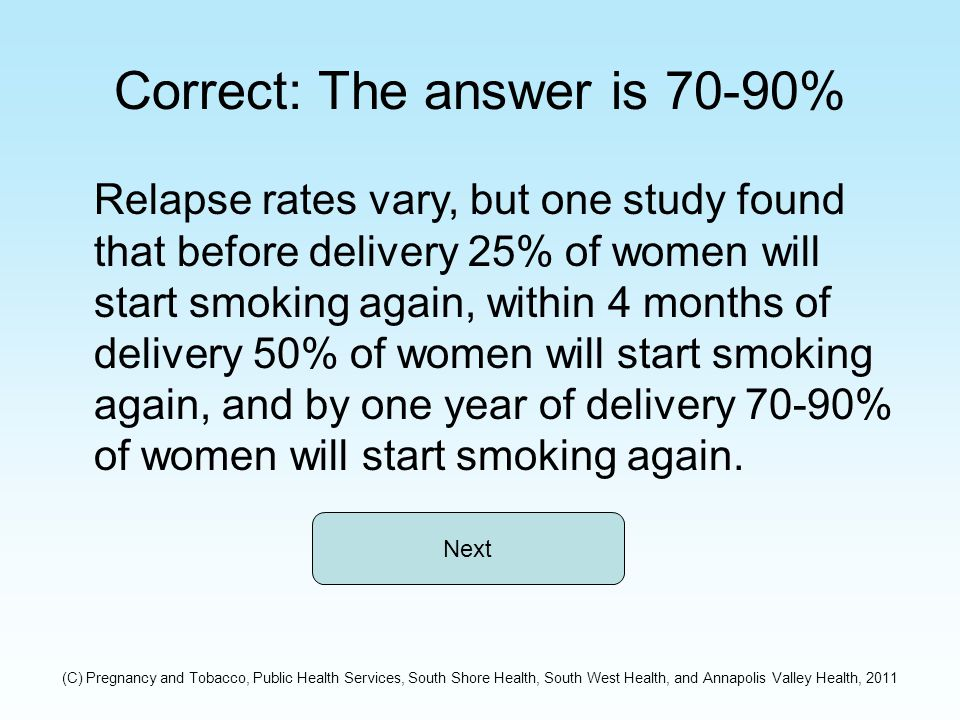 Correct: The answer is 70-90% Relapse rates vary, but one study found that before delivery 25% of women will start smoking again, within 4 months of delivery 50% of women will start smoking again, and by one year of delivery 70-90% of women will start smoking again.