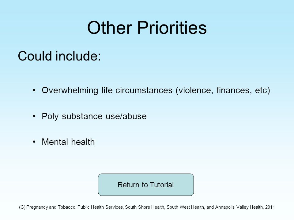 Other Priorities Could include: Overwhelming life circumstances (violence, finances, etc) Poly-substance use/abuse Mental health Return to Tutorial (C) Pregnancy and Tobacco, Public Health Services, South Shore Health, South West Health, and Annapolis Valley Health, 2011
