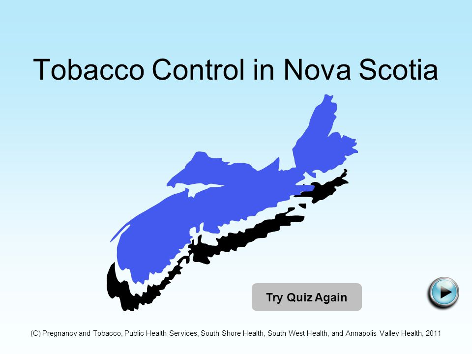 Tobacco Control in Nova Scotia Try Quiz Again (C) Pregnancy and Tobacco, Public Health Services, South Shore Health, South West Health, and Annapolis Valley Health, 2011