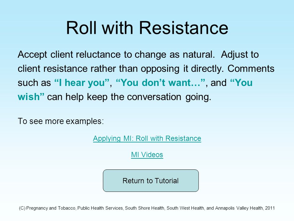 Roll with Resistance Accept client reluctance to change as natural.
