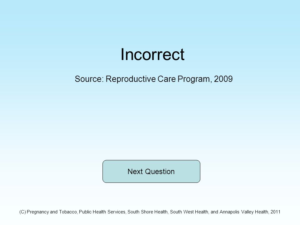 Incorrect Source: Reproductive Care Program, 2009 Next Question (C) Pregnancy and Tobacco, Public Health Services, South Shore Health, South West Health, and Annapolis Valley Health, 2011