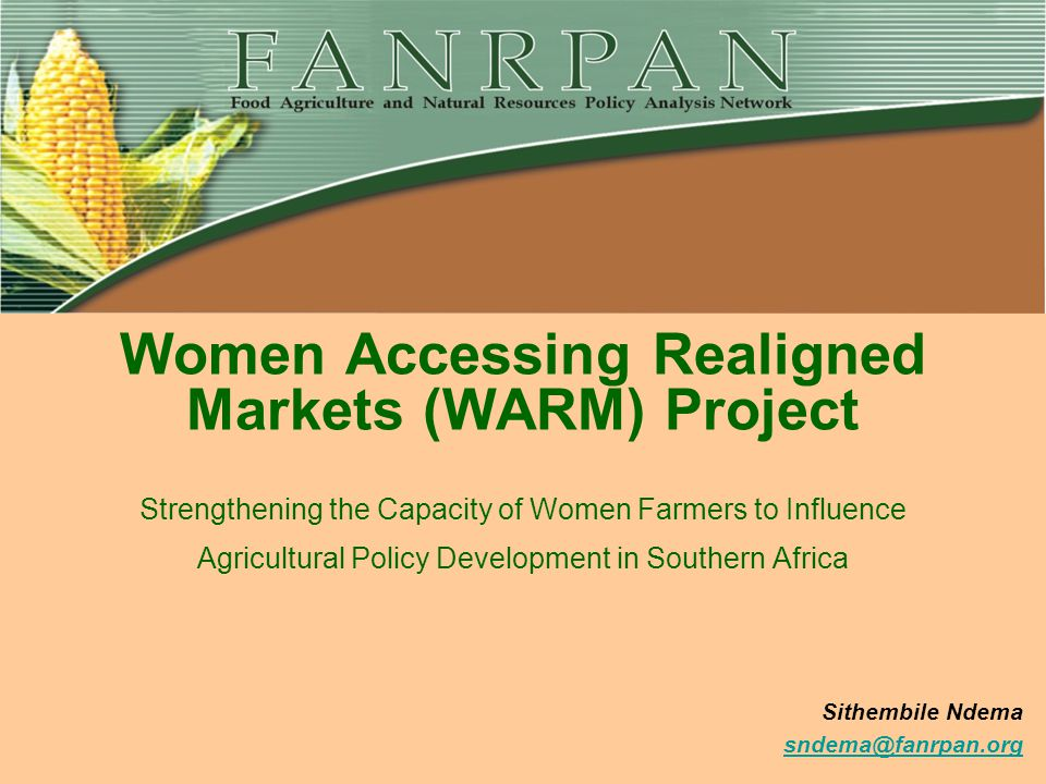policy@fanrpan.org www.fanrpan.org Women Accessing Realigned Markets (WARM) Project Strengthening the Capacity of Women Farmers to Influence Agricultural Policy Development in Southern Africa Sithembile Ndema sndema@fanrpan.org