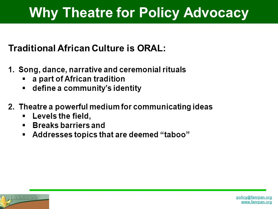 Why Theatre for Policy Advocacy Traditional African Culture is ORAL: 1.Song, dance, narrative and ceremonial rituals  a part of African tradition  define a community's identity 2.Theatre a powerful medium for communicating ideas  Levels the field,  Breaks barriers and  Addresses topics that are deemed taboo