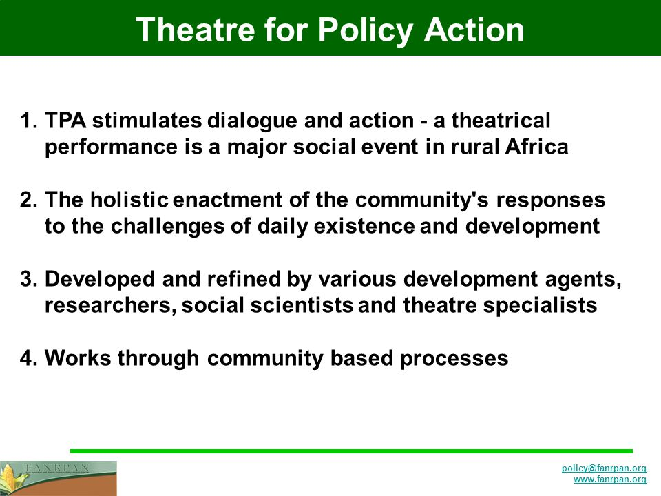 policy@fanrpan.org www.fanrpan.org Theatre for Policy Action 1.TPA stimulates dialogue and action - a theatrical performance is a major social event in rural Africa 2.The holistic enactment of the community s responses to the challenges of daily existence and development 3.Developed and refined by various development agents, researchers, social scientists and theatre specialists 4.Works through community based processes
