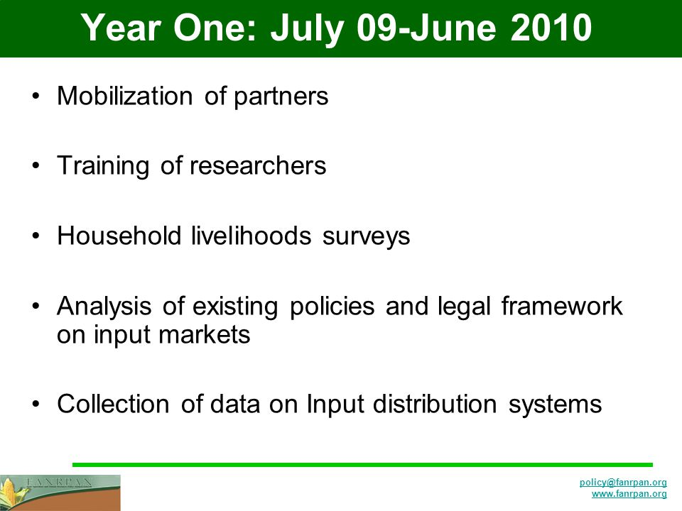 policy@fanrpan.org www.fanrpan.org Year One: July 09-June 2010 Mobilization of partners Training of researchers Household livelihoods surveys Analysis of existing policies and legal framework on input markets Collection of data on Input distribution systems