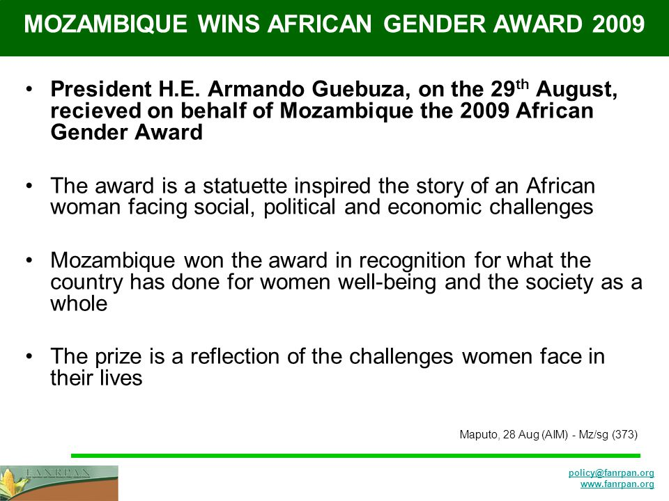 policy@fanrpan.org www.fanrpan.org MOZAMBIQUE WINS AFRICAN GENDER AWARD 2009 President H.E. Armando Guebuza, on the 29 th August, recieved on behalf o