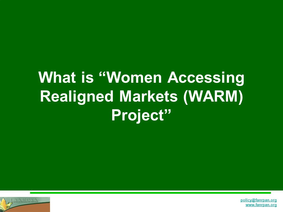 policy@fanrpan.org www.fanrpan.org What is Women Accessing Realigned Markets (WARM) Project