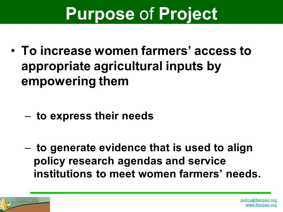 policy@fanrpan.org www.fanrpan.org Purpose of Project To increase women farmers' access to appropriate agricultural inputs by empowering them – to express their needs – to generate evidence that is used to align policy research agendas and service institutions to meet women farmers' needs.