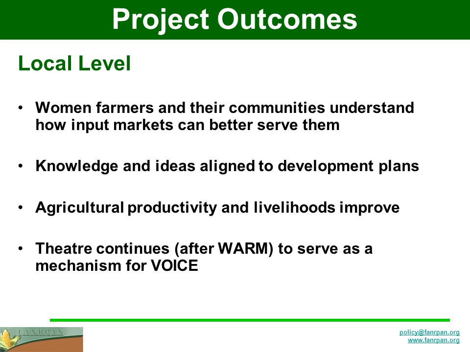 Project Outcomes Local Level Women farmers and their communities understand how input markets can better serve them Knowledge and ideas aligned to development plans Agricultural productivity and livelihoods improve Theatre continues (after WARM) to serve as a mechanism for VOICE
