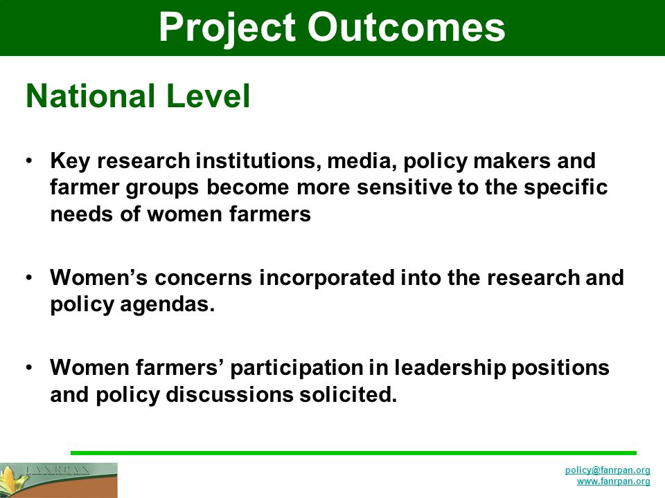 Project Outcomes National Level Key research institutions, media, policy makers and farmer groups become more sensitive to the specific needs of women farmers Women's concerns incorporated into the research and policy agendas.