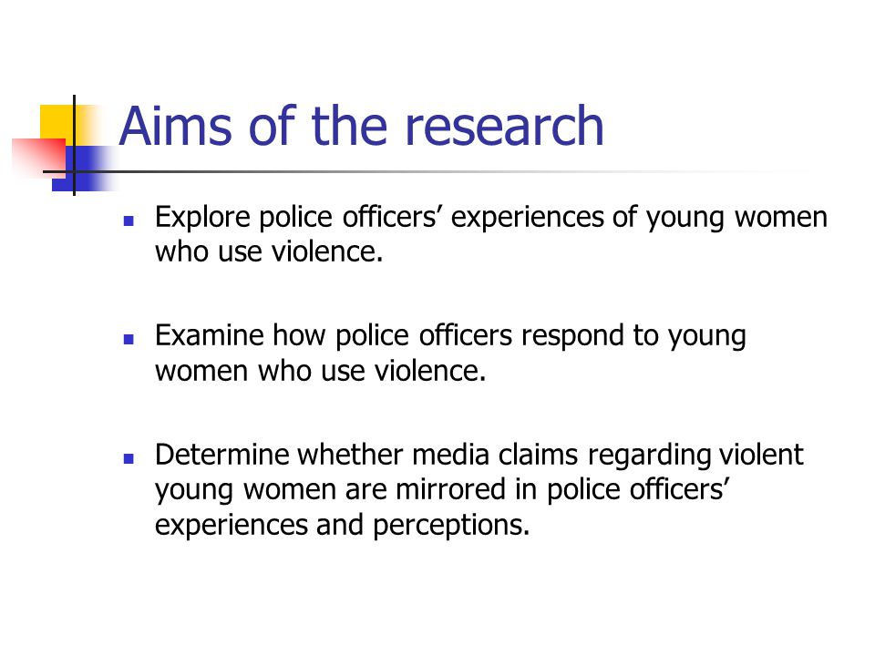 Aims of the research Explore police officers' experiences of young women who use violence.